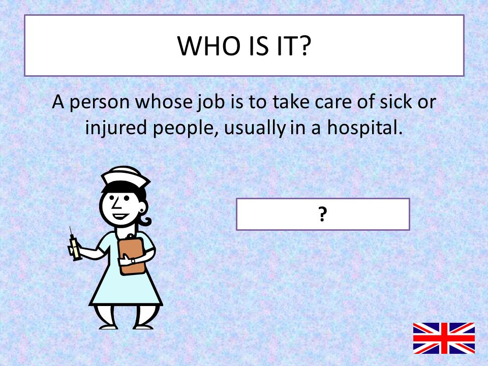 WHO IS IT.A person whose job is to take care of sick or injured people, usually in a hospital.