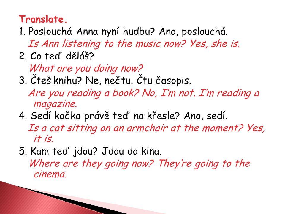 Translate. 1. Poslouchá Anna nyní hudbu? Ano, poslouchá. Is Ann listening to the music now? Yes, she is. 2. Co teď děláš? What are you doing now? 3. Č