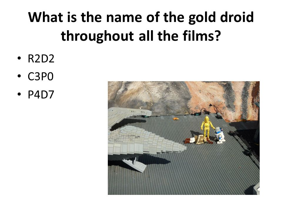 What is the name of the gold droid throughout all the films? R2D2 C3P0 P4D7