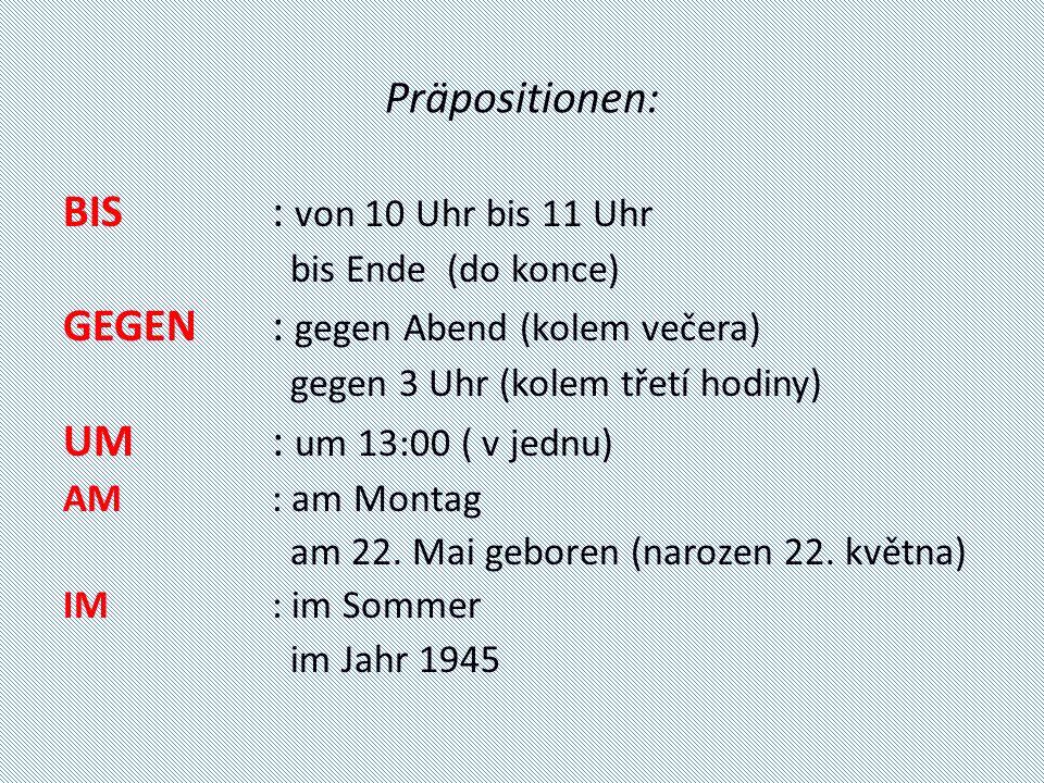 Präpositionen: BIS: von 10 Uhr bis 11 Uhr bis Ende (do konce) GEGEN: gegen Abend (kolem večera) gegen 3 Uhr (kolem třetí hodiny) UM: um 13:00 ( v jednu) AM: am Montag am 22.