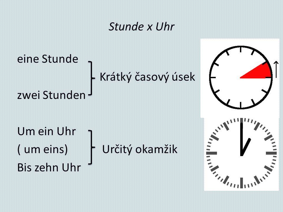 Stunde x Uhr eine Stunde Krátký časový úsek zwei Stunden Um ein Uhr ( um eins) Určitý okamžik Bis zehn Uhr