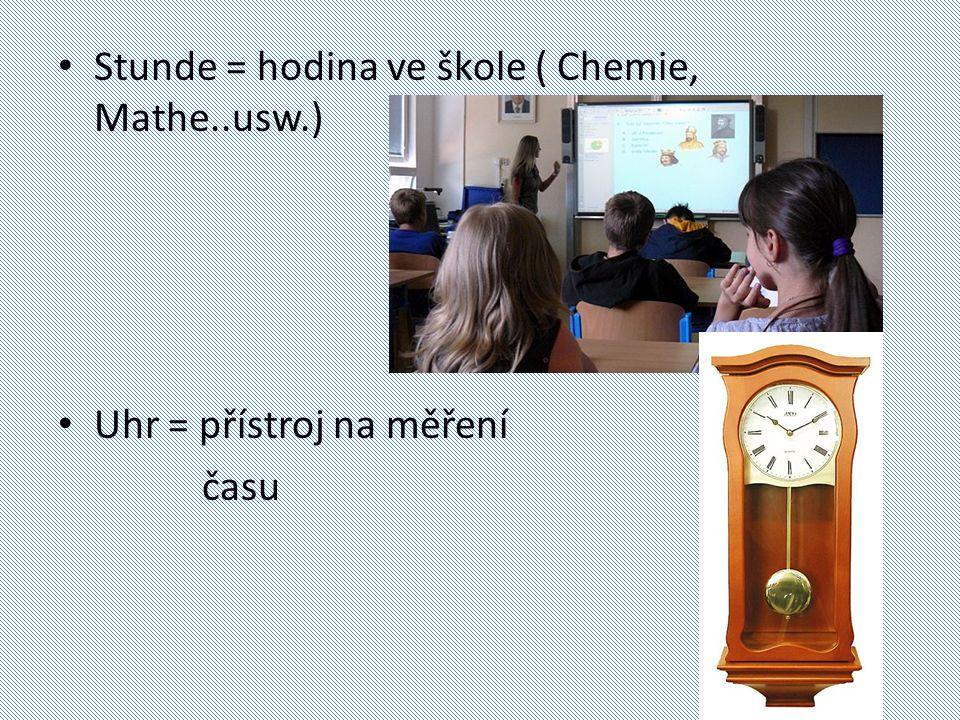 Stunde = hodina ve škole ( Chemie, Mathe..usw.) Uhr = přístroj na měření času