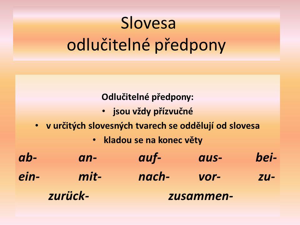 Slovesa odlučitelné předpony Odlučitelné předpony: jsou vždy přízvučné v určitých slovesných tvarech se oddělují od slovesa kladou se na konec věty ab-an-auf- aus- bei- ein-mit-nach- vor-zu- zurück-zusammen-