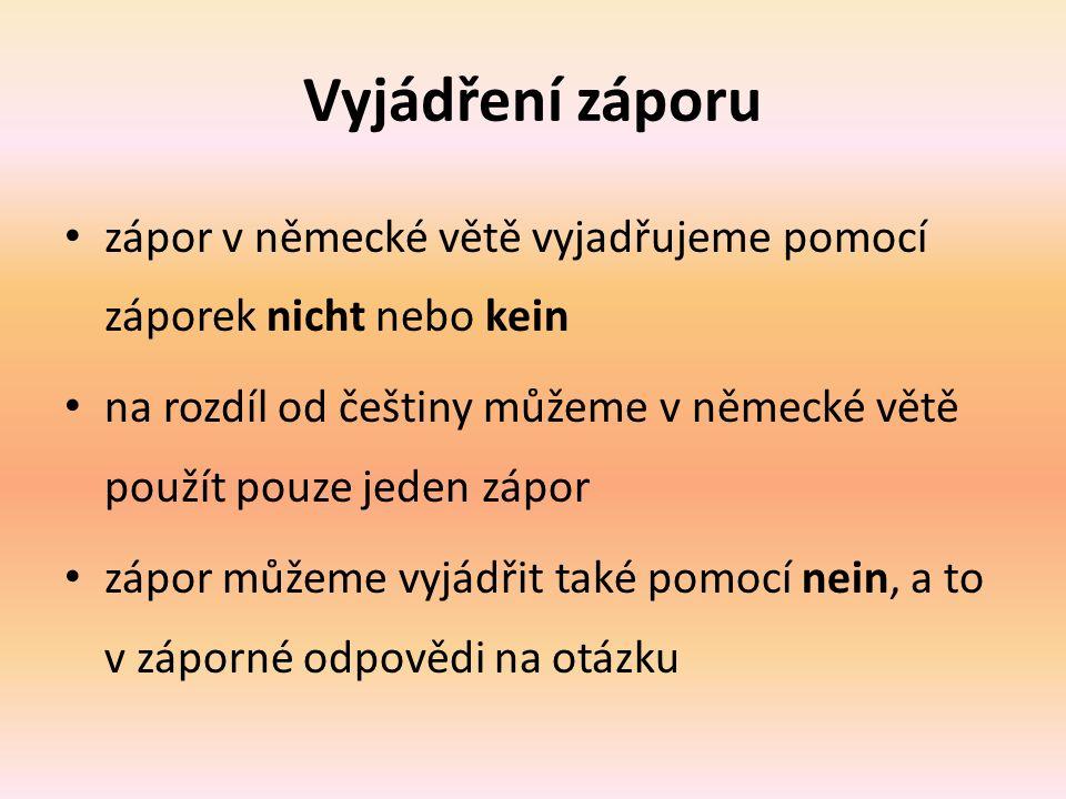 Vyjádření záporu zápor v německé větě vyjadřujeme pomocí záporek nicht nebo kein na rozdíl od češtiny můžeme v německé větě použít pouze jeden zápor zápor můžeme vyjádřit také pomocí nein, a to v záporné odpovědi na otázku