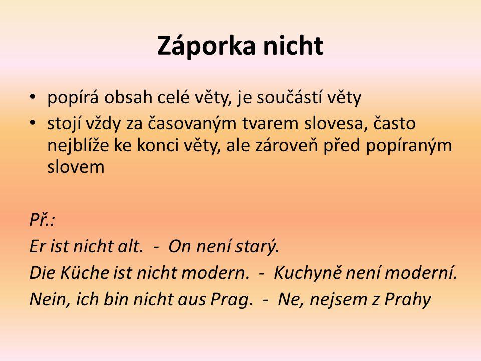Záporka nicht popírá obsah celé věty, je součástí věty stojí vždy za časovaným tvarem slovesa, často nejblíže ke konci věty, ale zároveň před popíraným slovem Př.: Er ist nicht alt.