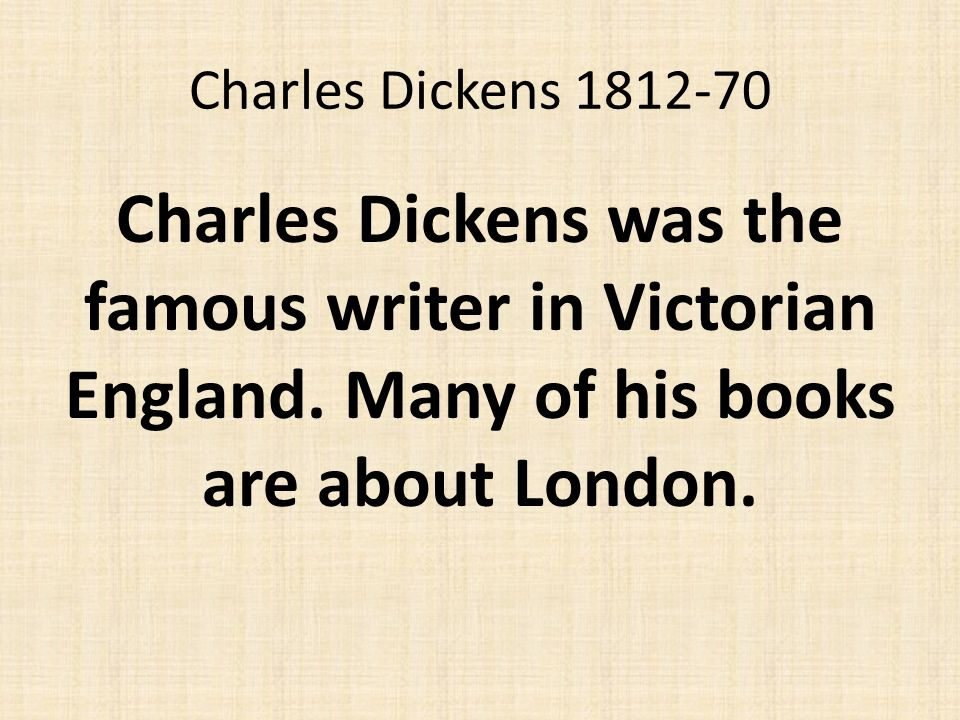 Charles Dickens 1812-70 Charles Dickens was the famous writer in Victorian England.