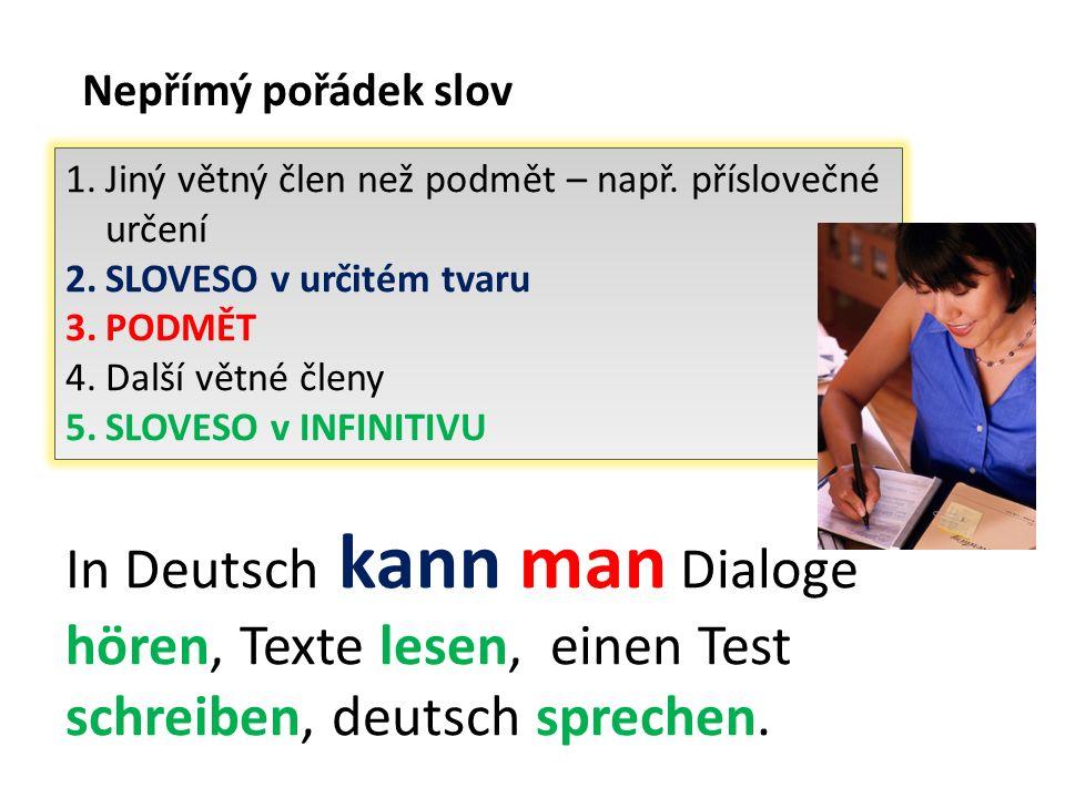 Nepřímý pořádek slov In Deutsch kann man Dialoge hören, Texte lesen, einen Test schreiben, deutsch sprechen. 1.Jiný větný člen než podmět – např. přís