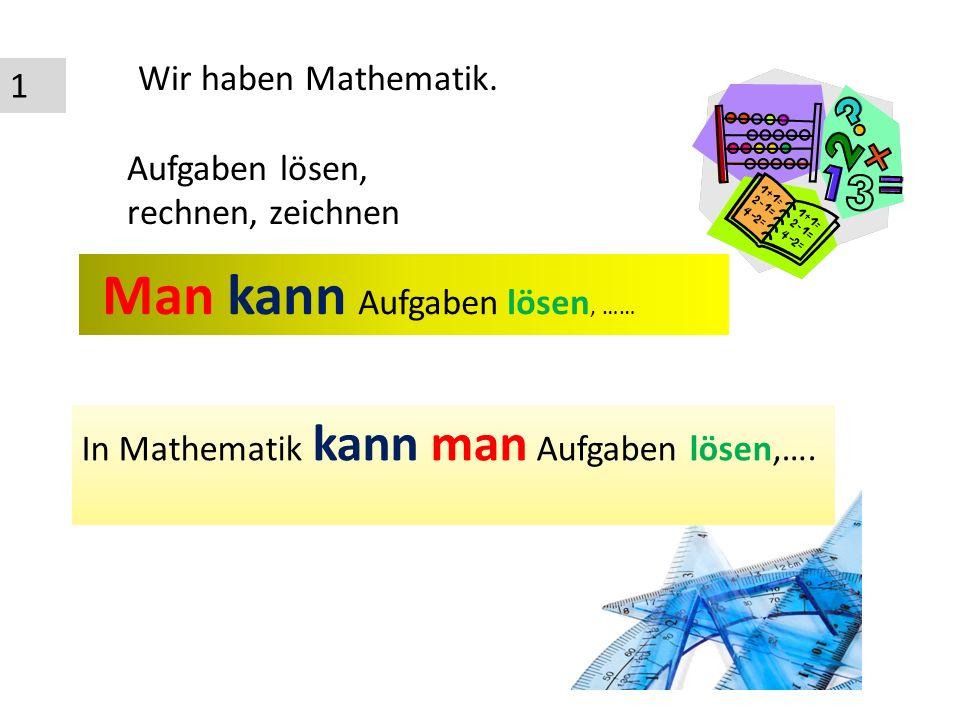 1 Wir haben Mathematik. Aufgaben lösen, rechnen, zeichnen Man kann Aufgaben lösen, …… In Mathematik kann man Aufgaben lösen,….