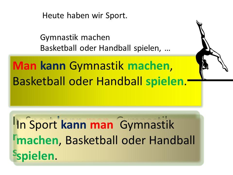 Heute haben wir Sport. Gymnastik machen Basketball oder Handball spielen, … Man kann Gymnastik machen, Basketball oder Handball spielen. In Sport kann