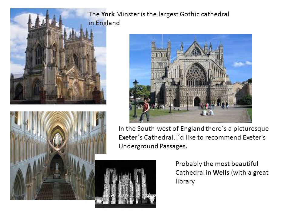 The York Minster is the largest Gothic cathedral in England Probably the most beautiful Cathedral in Wells (with a great library In the South-west of