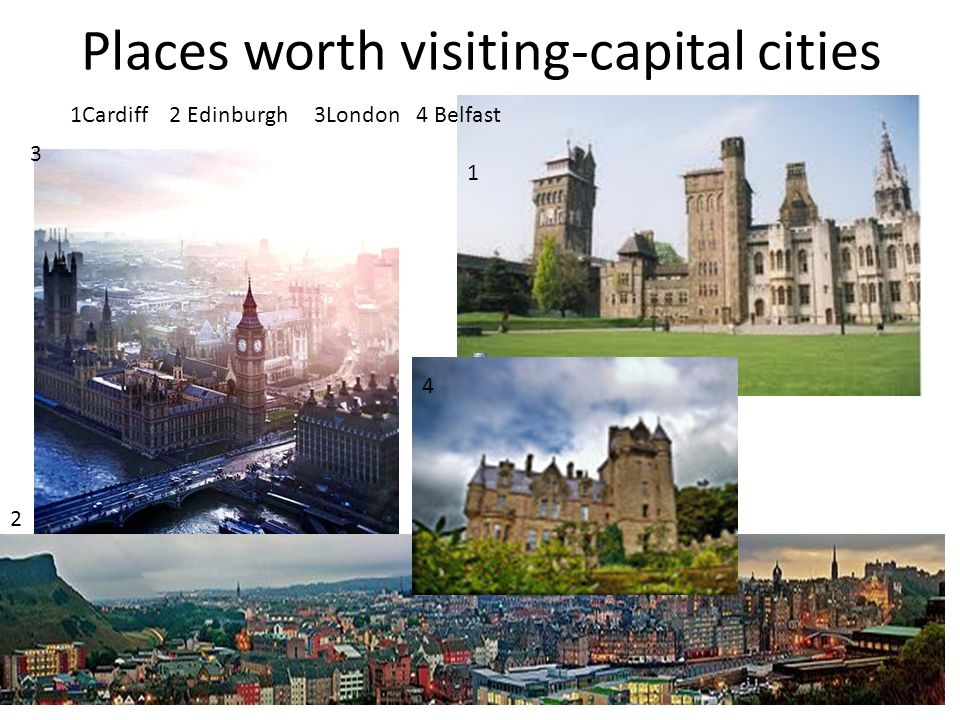 Places worth visiting-capital cities 1Cardiff 2 Edinburgh 3London 4 Belfast 3 2 4 1