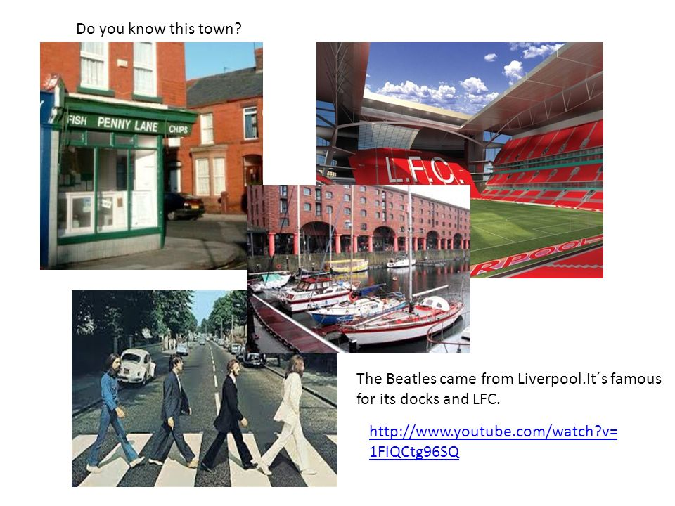 http://www.youtube.com/watch?v= 1FlQCtg96SQ Do you know this town? The Beatles came from Liverpool.It´s famous for its docks and LFC.