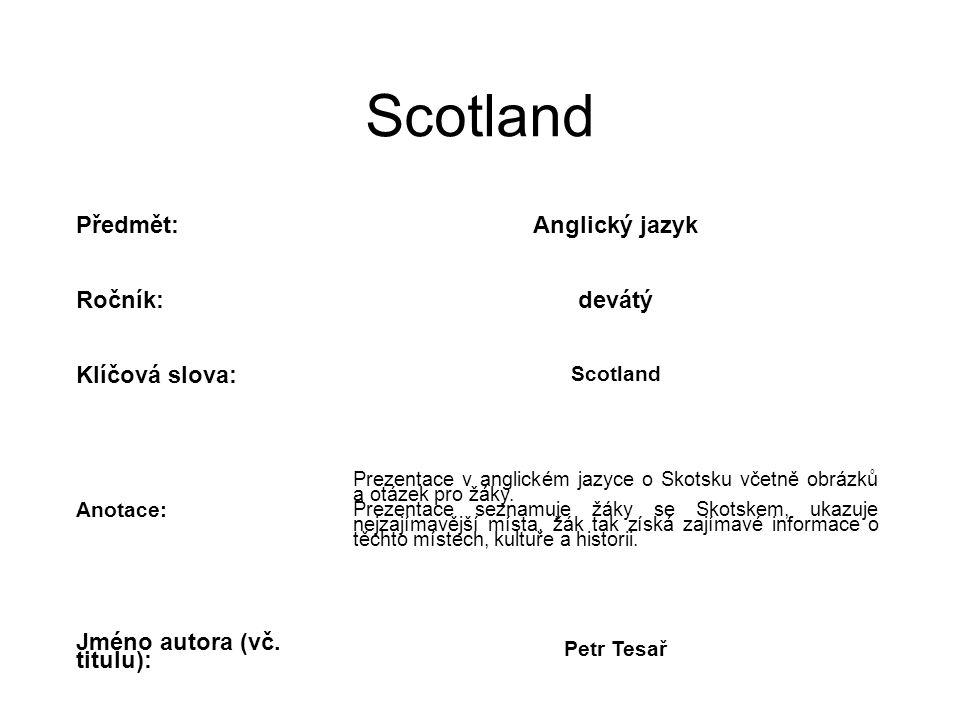 Scotland Předmět:Anglický jazyk Ročník:devátý Klíčová slova: Scotland Anotace: Prezentace v anglickém jazyce o Skotsku včetně obrázků a otázek pro žák