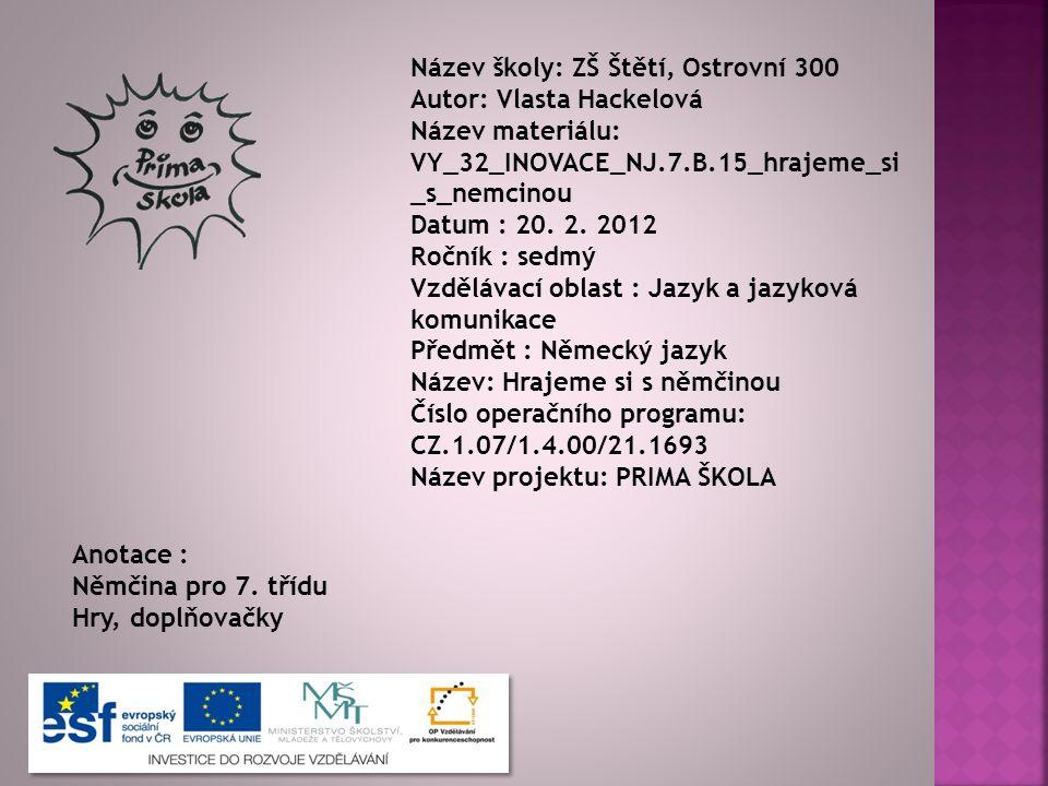 Název školy: ZŠ Štětí, Ostrovní 300 Autor: Vlasta Hackelová Název materiálu: VY_32_INOVACE_NJ.7.B.15_hrajeme_si _s_nemcinou Datum : 20.