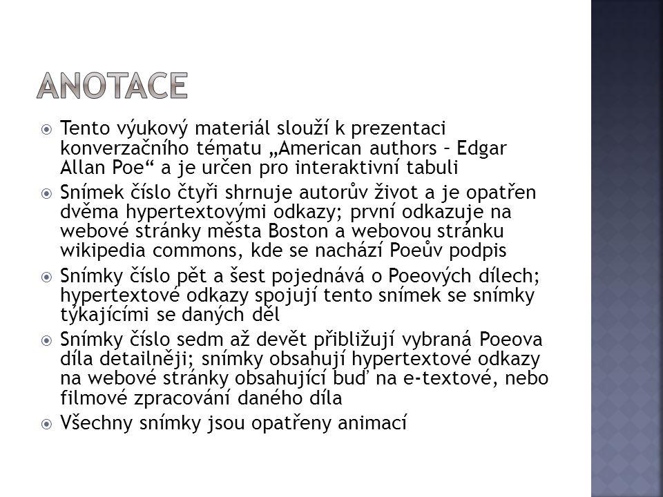 """ Tento výukový materiál slouží k prezentaci konverzačního tématu """"American authors – Edgar Allan Poe a je určen pro interaktivní tabuli  Snímek číslo čtyři shrnuje autorův život a je opatřen dvěma hypertextovými odkazy; první odkazuje na webové stránky města Boston a webovou stránku wikipedia commons, kde se nachází Poeův podpis  Snímky číslo pět a šest pojednává o Poeových dílech; hypertextové odkazy spojují tento snímek se snímky týkajícími se daných děl  Snímky číslo sedm až devět přibližují vybraná Poeova díla detailněji; snímky obsahují hypertextové odkazy na webové stránky obsahující buď na e-textové, nebo filmové zpracování daného díla  Všechny snímky jsou opatřeny animací"""