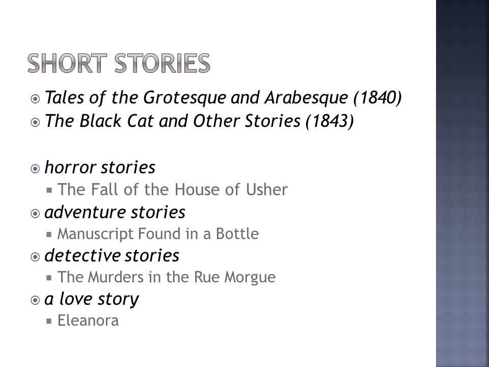  Tales of the Grotesque and Arabesque (1840)  The Black Cat and Other Stories (1843)  horror stories  The Fall of the House of Usher  adventure stories  Manuscript Found in a Bottle  detective stories  The Murders in the Rue Morgue  a love story  Eleanora