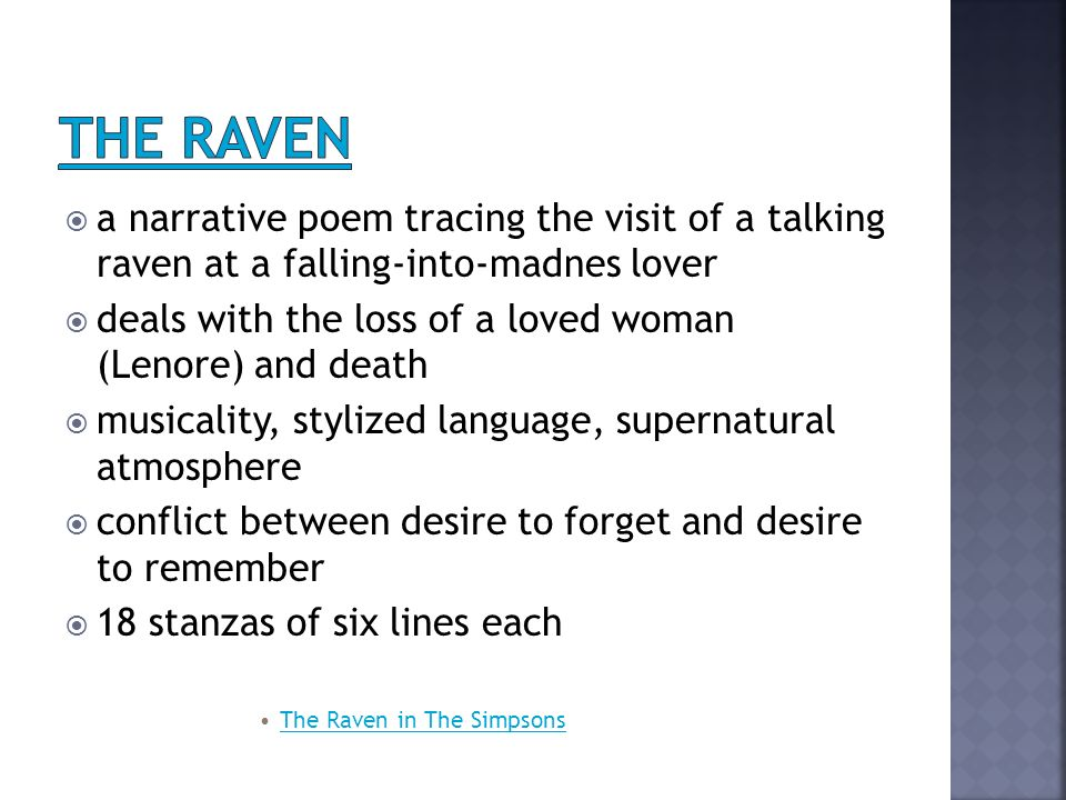  a narrative poem tracing the visit of a talking raven at a falling-into-madnes lover  deals with the loss of a loved woman (Lenore) and death  musicality, stylized language, supernatural atmosphere  conflict between desire to forget and desire to remember  18 stanzas of six lines each The Raven in The Simpsons