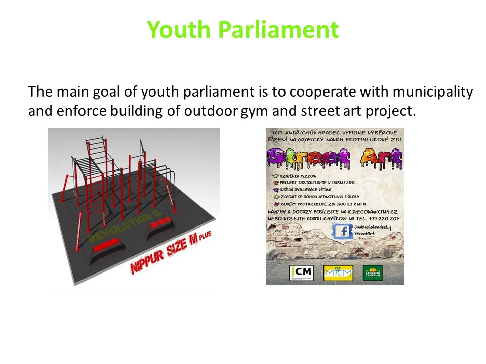 Youth Parliament The main goal of youth parliament is to cooperate with municipality and enforce building of outdoor gym and street art project.