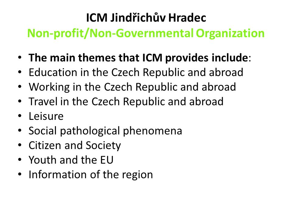 ICM Jindřichův Hradec Non-profit/Non-Governmental Organization The main themes that ICM provides include: Education in the Czech Republic and abroad Working in the Czech Republic and abroad Travel in the Czech Republic and abroad Leisure Social pathological phenomena Citizen and Society Youth and the EU Information of the region