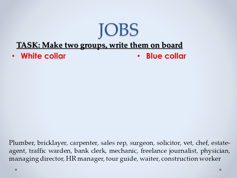 JOBS Blue collar White collar Plumber, bricklayer, carpenter, sales rep, surgeon, solicitor, vet, chef, estate- agent, traffic warden, bank clerk, mechanic, freelance journalist, physician, managing director, HR manager, tour guide, waiter, construction worker TASK: Make two groups, write them on board
