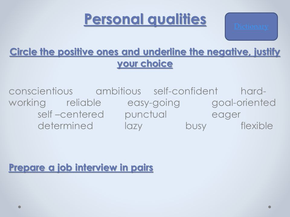 Personal qualities Circle the positive ones and underline the negative, justify your choice conscientiousambitiousself-confidenthard- workingreliable easy-goinggoal-oriented self –centeredpunctualeager determinedlazy busyflexible Prepare a job interview in pairs Dictionary