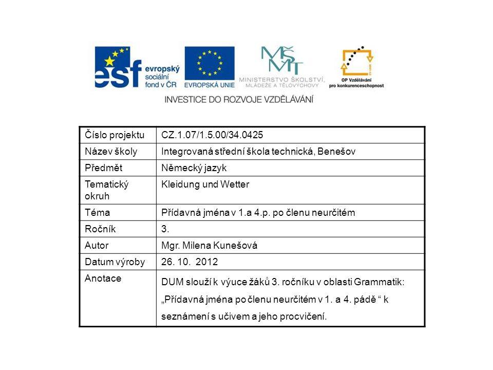 Číslo projektuCZ.1.07/1.5.00/34.0425 Název školyIntegrovaná střední škola technická, Benešov PředmětNěmecký jazyk Tematický okruh Kleidung und Wetter TémaPřídavná jména v 1.a 4.p.
