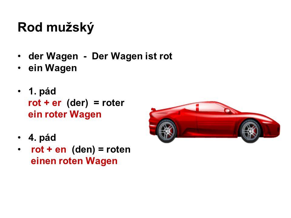 Rod mužský der Wagen - Der Wagen ist rot ein Wagen 1. pád rot + er (der) = roter ein roter Wagen 4. pád rot + en (den) = roten einen roten Wagen