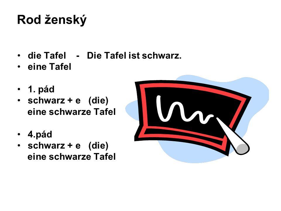 Rod ženský die Tafel - Die Tafel ist schwarz. eine Tafel 1. pád schwarz + e (die) eine schwarze Tafel 4.pád schwarz + e (die) eine schwarze Tafel