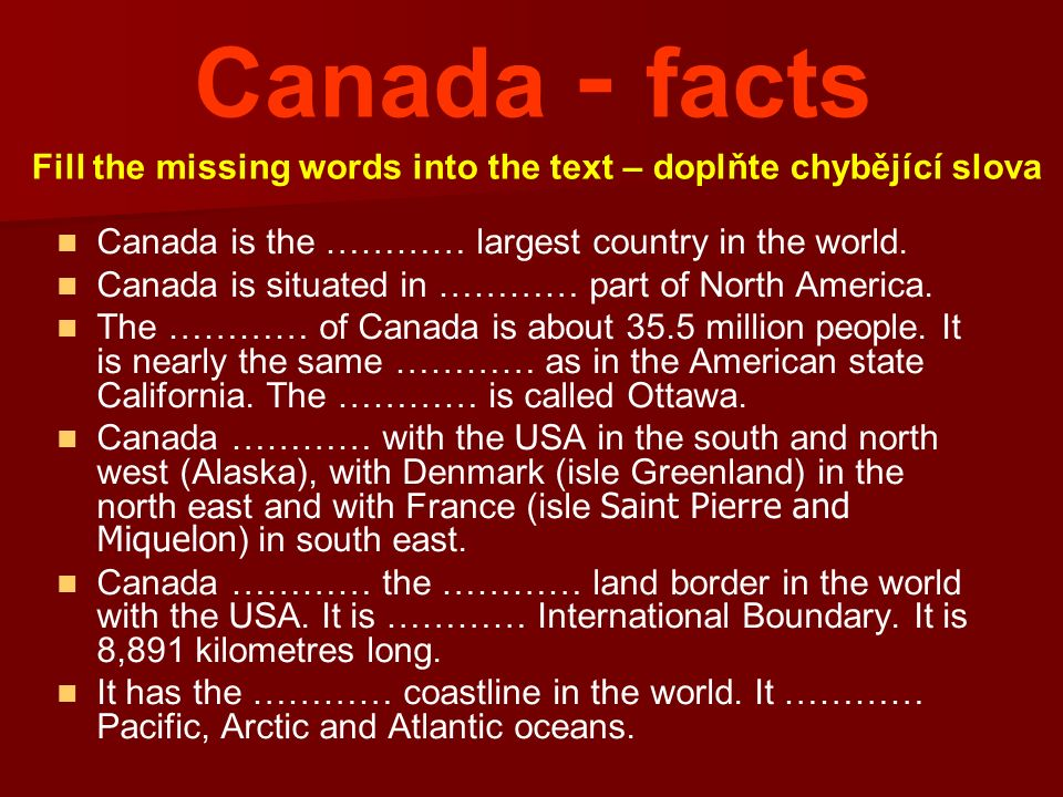 Canada - facts Canada is the ………… largest country in the world. Canada is situated in ………… part of North America. The ………… of Canada is about 35.5 mil