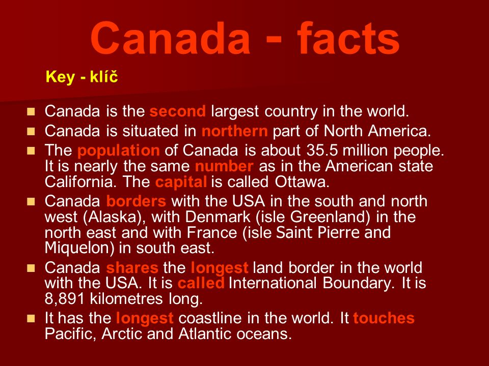 Canada - facts Canada is the second largest country in the world. Canada is situated in northern part of North America. The population of Canada is ab