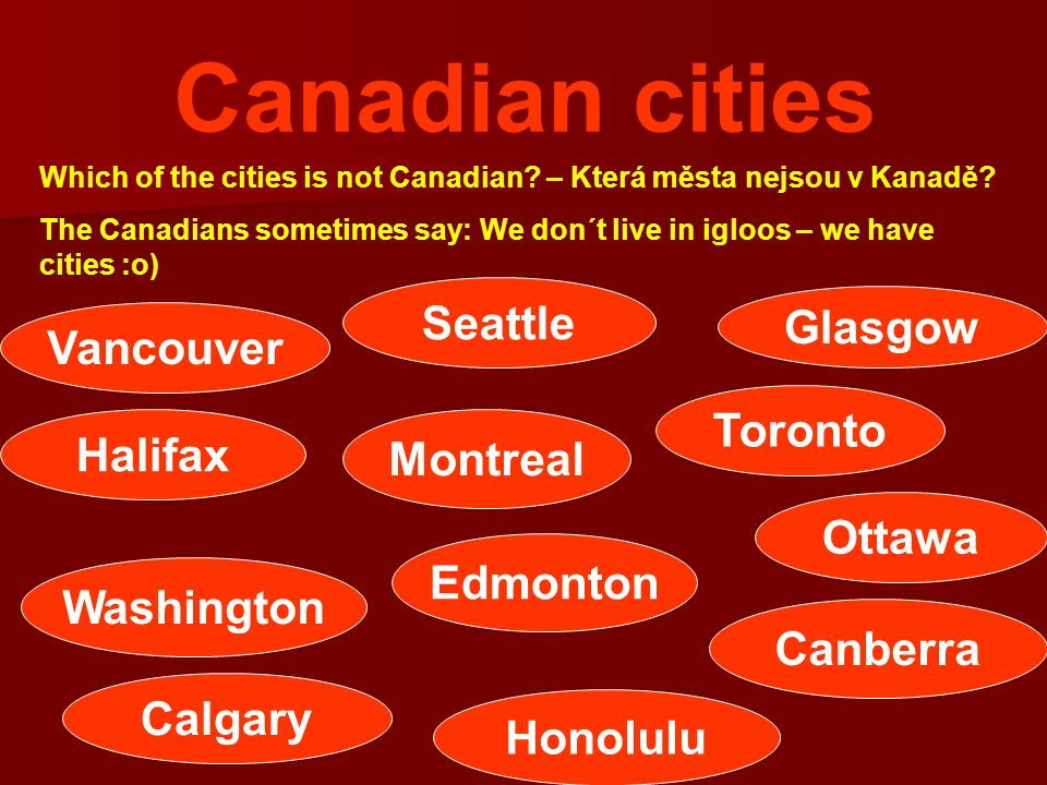 Canadian cities Which of the cities is not Canadian? – Která města nejsou v Kanadě? The Canadians sometimes say: We don´t live in igloos – we have cit