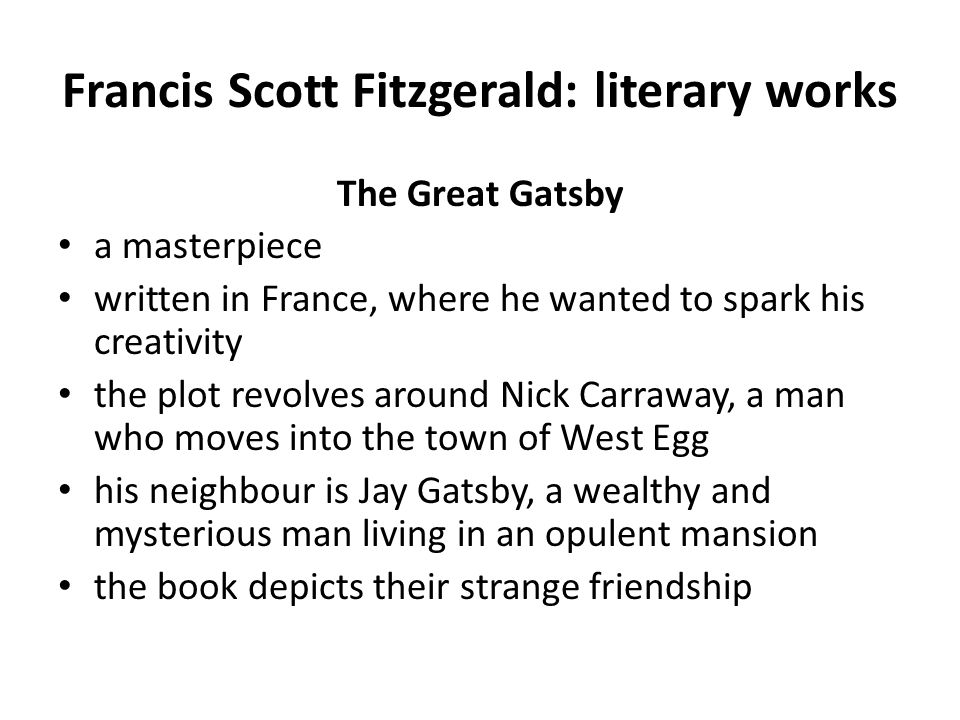 Francis Scott Fitzgerald: literary works The Great Gatsby a masterpiece written in France, where he wanted to spark his creativity the plot revolves around Nick Carraway, a man who moves into the town of West Egg his neighbour is Jay Gatsby, a wealthy and mysterious man living in an opulent mansion the book depicts their strange friendship