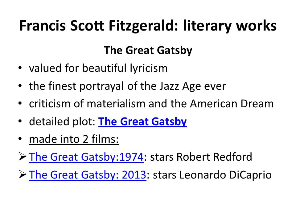 Francis Scott Fitzgerald: literary works The Great Gatsby valued for beautiful lyricism the finest portrayal of the Jazz Age ever criticism of materialism and the American Dream detailed plot: The Great GatsbyThe Great Gatsby made into 2 films:  The Great Gatsby:1974: stars Robert Redford The Great Gatsby:1974  The Great Gatsby: 2013: stars Leonardo DiCaprio The Great Gatsby: 2013