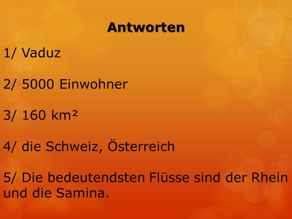 Antworten 1/ Vaduz 2/ 5000 Einwohner 3/ 160 km² 4/ die Schweiz, Österreich 5/ Die bedeutendsten Flüsse sind der Rhein und die Samina.