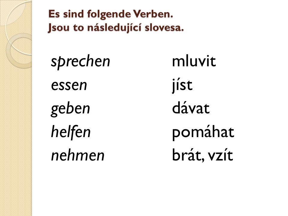 Es sind folgende Verben. Jsou to následující slovesa. sprechen essen geben helfen nehmen mluvit jíst dávat pomáhat brát, vzít