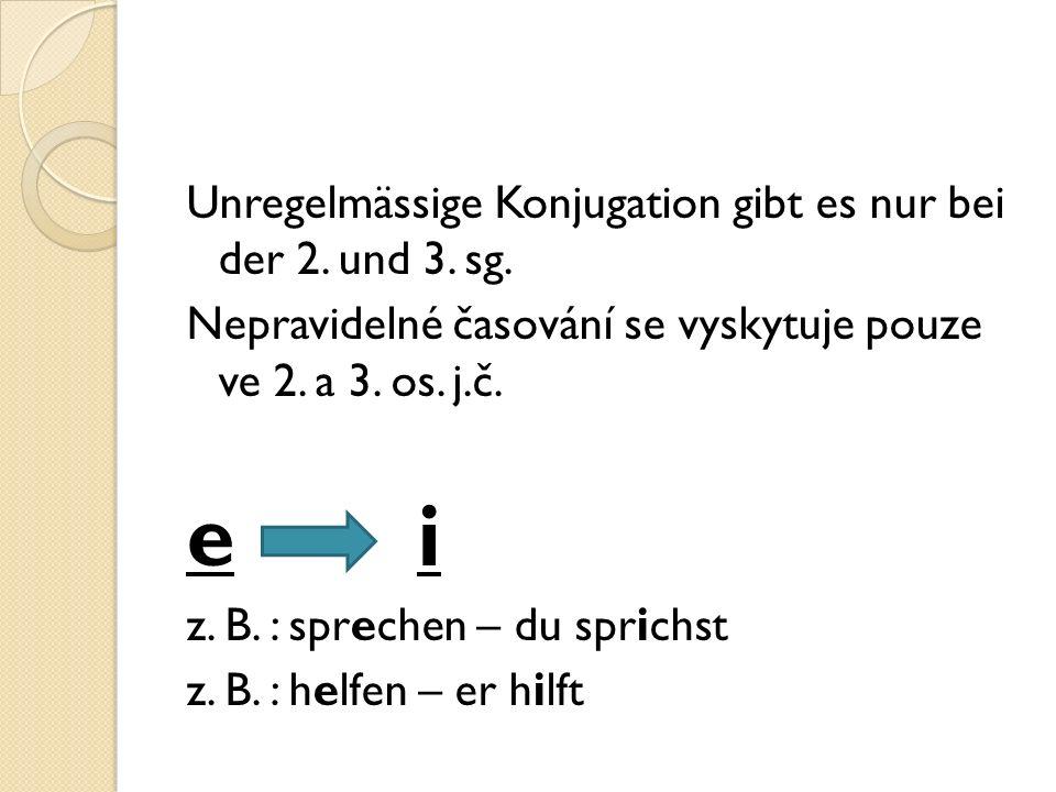 Unregelmässige Konjugation gibt es nur bei der 2. und 3. sg. Nepravidelné časování se vyskytuje pouze ve 2. a 3. os. j.č. e i z. B. : sprechen – du sp