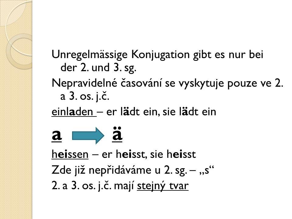 Unregelmässige Konjugation gibt es nur bei der 2. und 3. sg. Nepravidelné časování se vyskytuje pouze ve 2. a 3. os. j.č. einladen – er lädt ein, sie