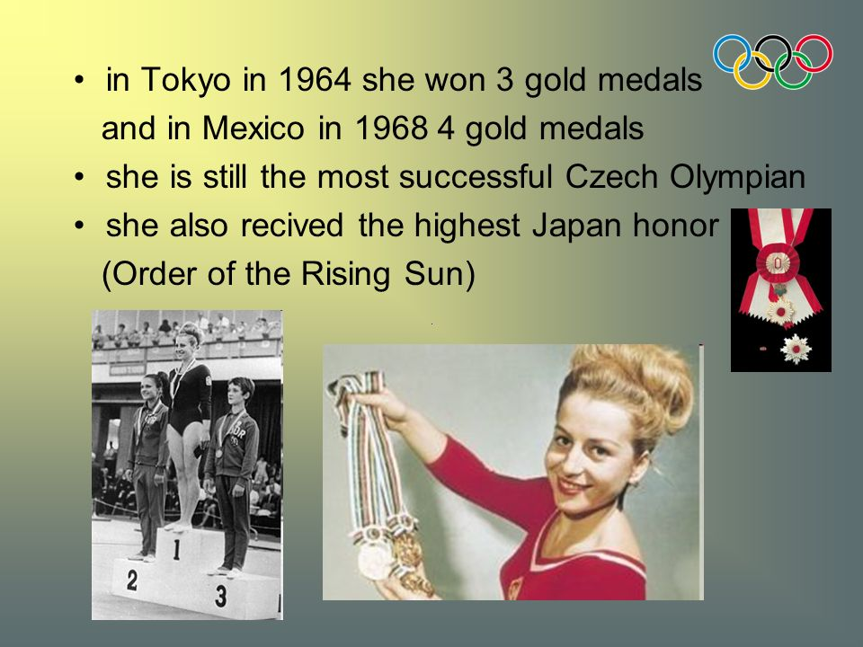 in Tokyo in 1964 she won 3 gold medals and in Mexico in 1968 4 gold medals she is still the most successful Czech Olympian she also recived the highest Japan honor (Order of the Rising Sun)