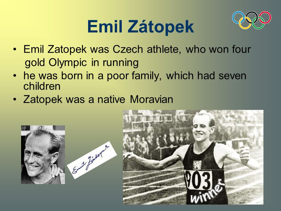 Emil Zatopek was Czech athlete, who won four gold Olympic in running he was born in a poor family, which had seven children Zatopek was a native Moravian Emil Zátopek