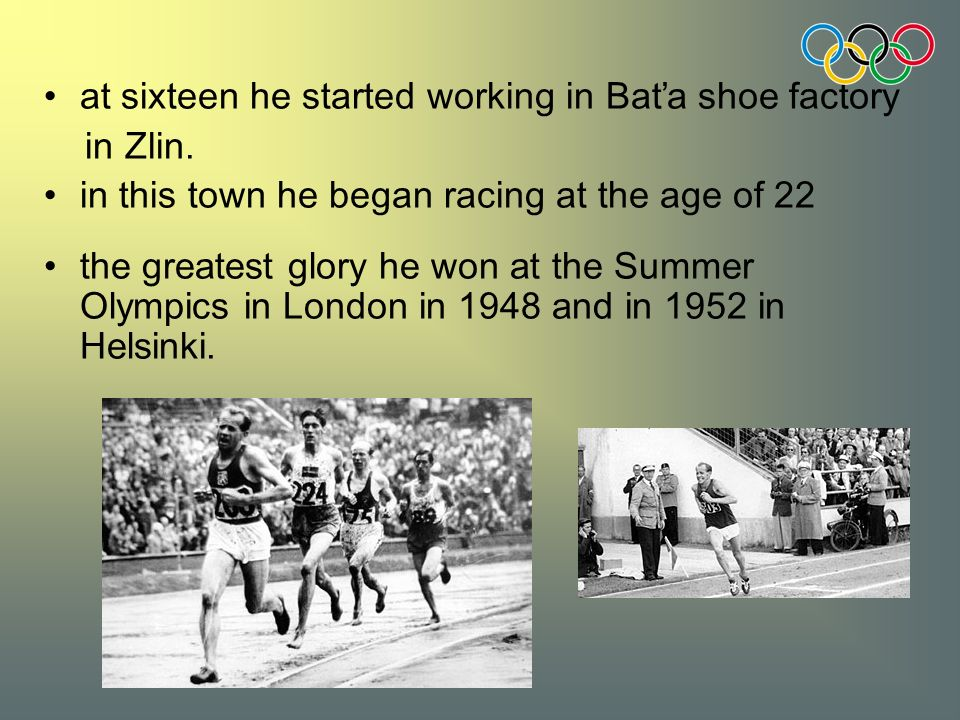 at sixteen he started working in Baťa shoe factory in Zlin. in this town he began racing at the age of 22 the greatest glory he won at the Summer Olym