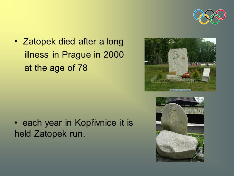 Zatopek died after a long illness in Prague in 2000 at the age of 78 each year in Kopřivnice it is held Zatopek run.