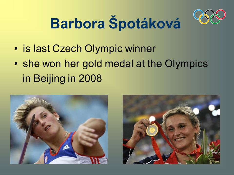 is last Czech Olympic winner she won her gold medal at the Olympics in Beijing in 2008 Barbora Špotáková