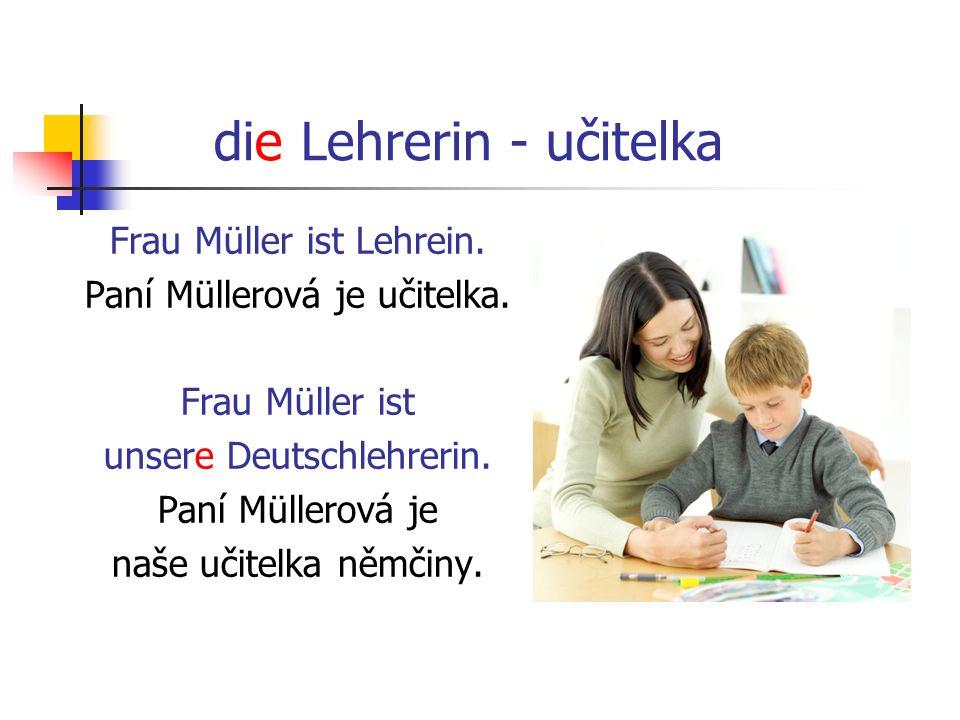 die Lehrerin - učitelka Frau Müller ist Lehrein. Paní Müllerová je učitelka. Frau Müller ist unsere Deutschlehrerin. Paní Müllerová je naše učitelka n