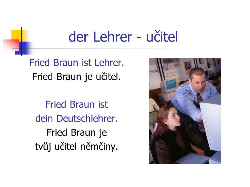 der Lehrer - učitel Fried Braun ist Lehrer. Fried Braun je učitel. Fried Braun ist dein Deutschlehrer. Fried Braun je tvůj učitel němčiny.
