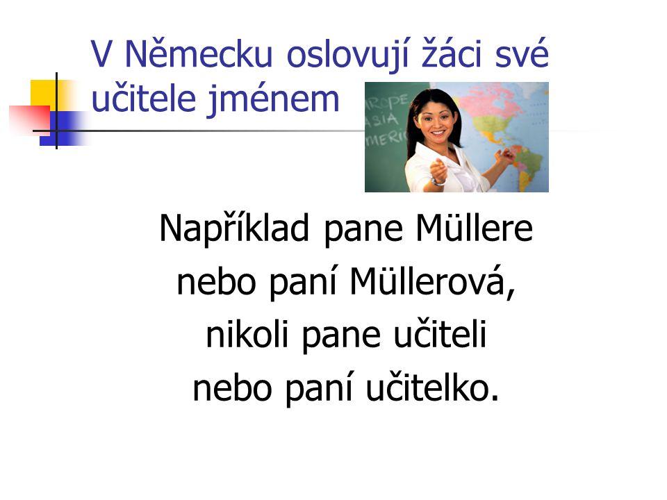 V Německu oslovují žáci své učitele jménem Například pane Müllere nebo paní Müllerová, nikoli pane učiteli nebo paní učitelko.