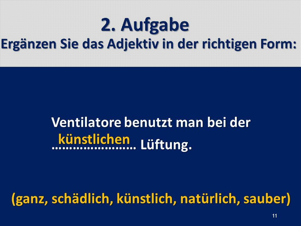 2. Aufgabe Ergänzen Sie das Adjektiv in der richtigen Form: Ventilatore benutzt man bei der …………………… Lüftung. …………………… Lüftung. (ganz, schädlich, küns