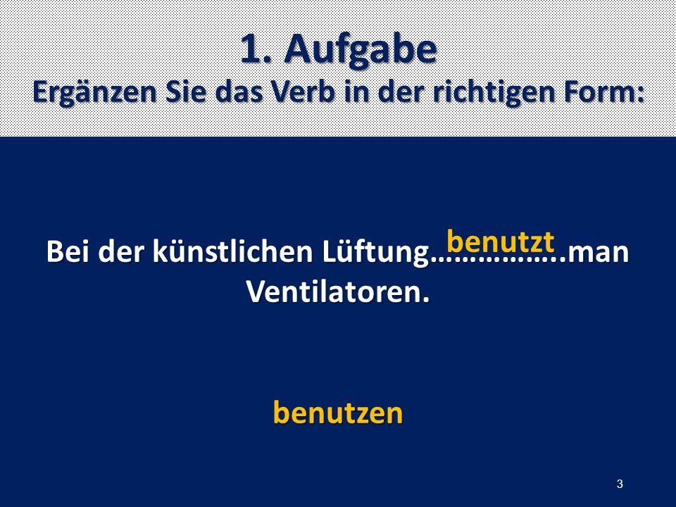 1. Aufgabe Ergänzen Sie das Verb in der richtigen Form: Bei der künstlichen Lüftung……………..man Ventilatoren. benutzen benutzt 3