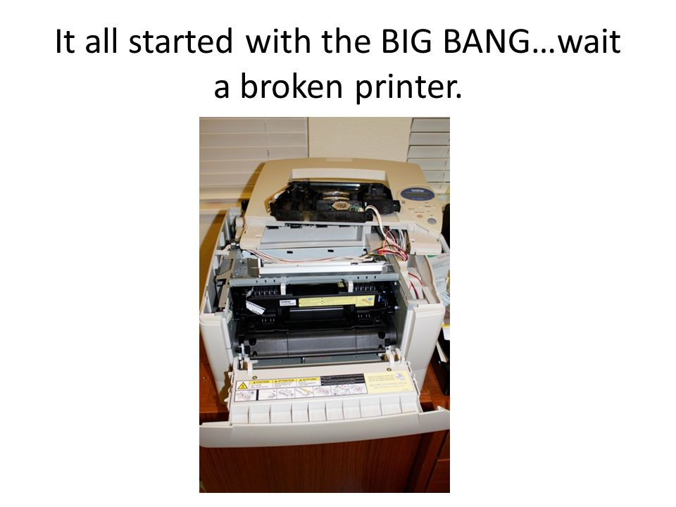 It all started with the BIG BANG…wait a broken printer.