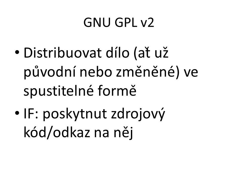 GNU GPL v2 Distribuovat dílo (ať už původní nebo změněné) ve spustitelné formě IF: poskytnut zdrojový kód/odkaz na něj