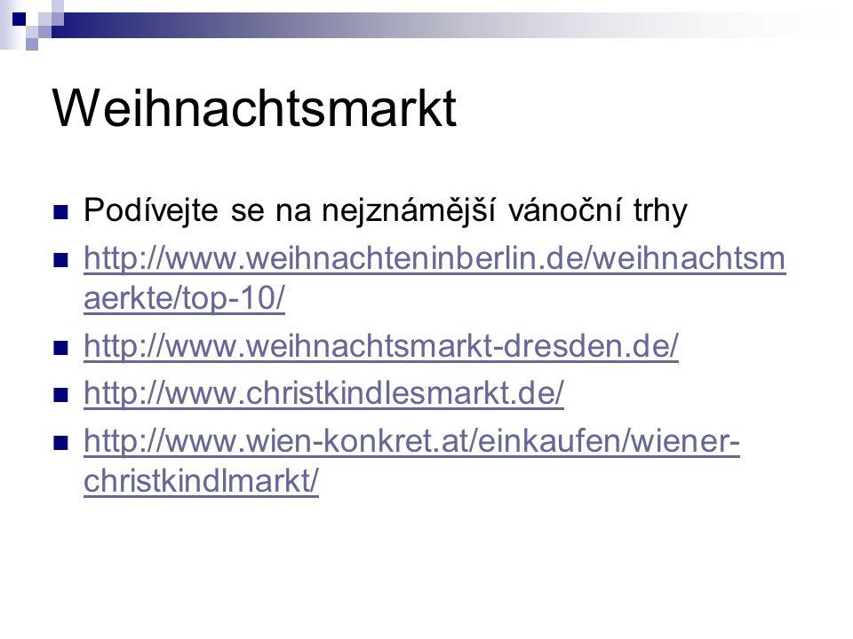 Weihnachtsmarkt Podívejte se na nejznámější vánoční trhy http://www.weihnachteninberlin.de/weihnachtsm aerkte/top-10/ http://www.weihnachteninberlin.de/weihnachtsm aerkte/top-10/ http://www.weihnachtsmarkt-dresden.de/ http://www.christkindlesmarkt.de/ http://www.wien-konkret.at/einkaufen/wiener- christkindlmarkt/ http://www.wien-konkret.at/einkaufen/wiener- christkindlmarkt/